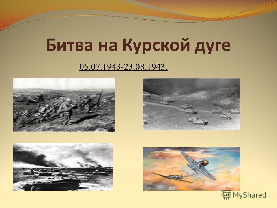 Битва на Курской дуге 05.07.1943-23.08.1943.