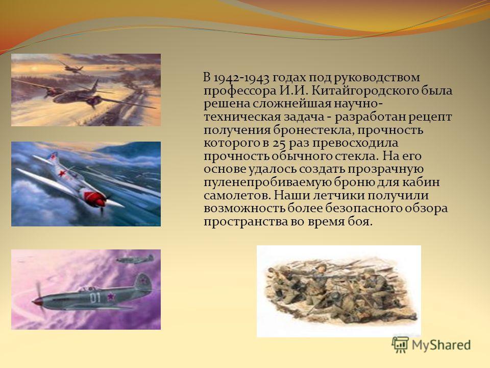 В 1942-1943 годах под руководством профессора И.И. Китайгородского была решена сложнейшая научно- техническая задача - разработан рецепт получения бронестекла, прочность которого в 25 раз превосходила прочность обычного стекла. На его основе удалось