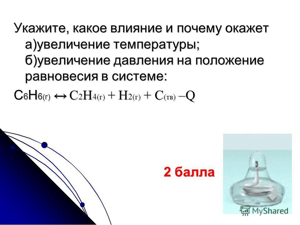 Укажите, какое влияние и почему окажет а)увеличение температуры; б)увеличение давления на положение равновесия в системе: С 6 Н 6 (г) С 2 Н 4 (г) + Н 2 (г) + С (тв) –Q 2 балла