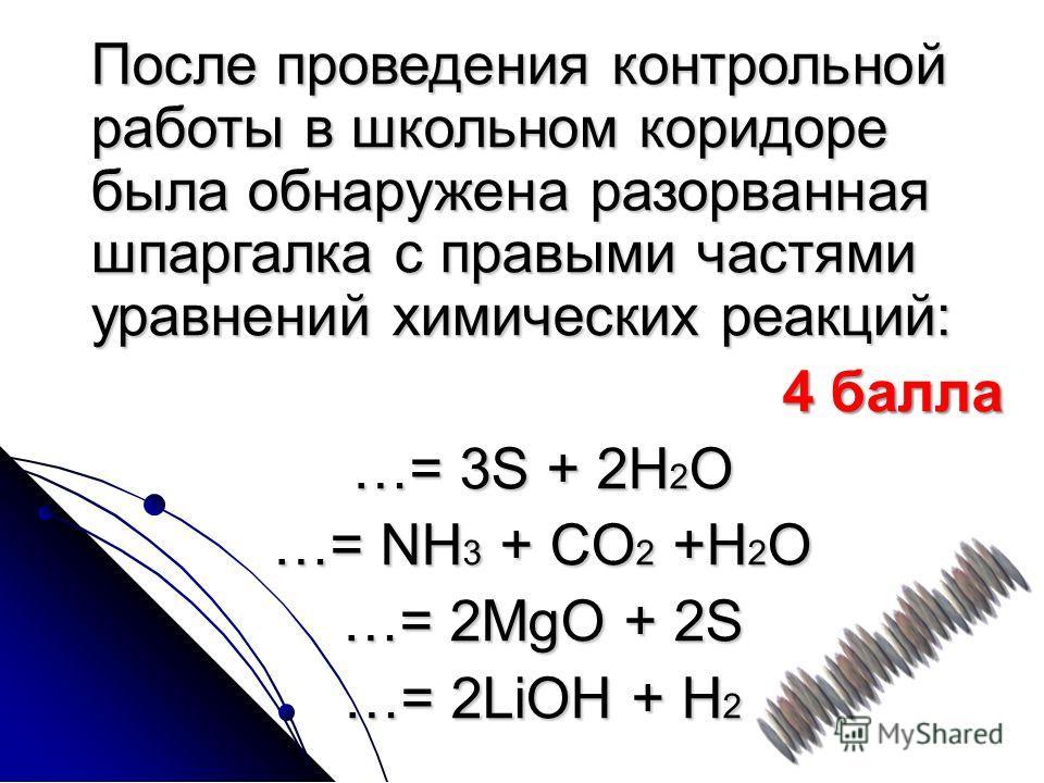 После проведения контрольной работы в школьном коридоре была обнаружена разорванная шпаргалка с правыми частями уравнений химических реакций: 4 балла 4 балла …= 3S + 2H 2 O …= NH 3 + CO 2 +H 2 O …= 2MgO + 2S …= 2LiOH + H 2