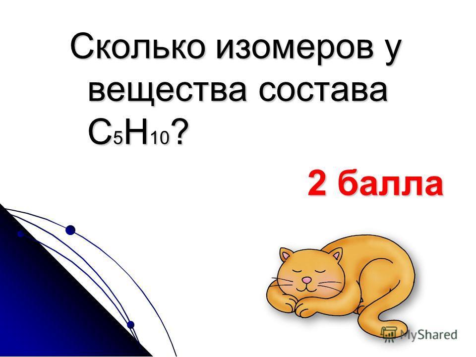 Сколько изомеров у вещества состава С 5 Н 10 ? 2 балла