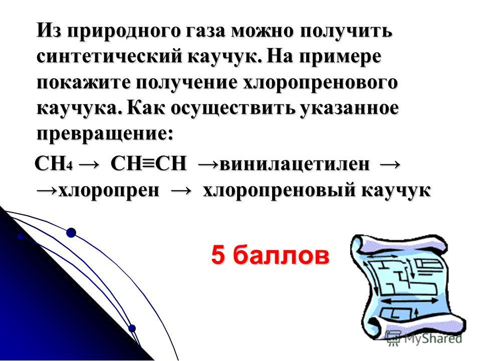 Из природного газа можно получить синтетический каучук. На примере покажите получение хлоропренового каучука. Как осуществить указанное превращение: СН 4 СНСН винилацетиленхлоропрен хлоропреновый каучук СН 4 СНСН винилацетиленхлоропрен хлоропреновый