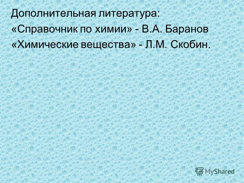 Дополнительная литература: «Справочник по химии» - В.А. Баранов «Химические вещества» - Л.М. Скобин.