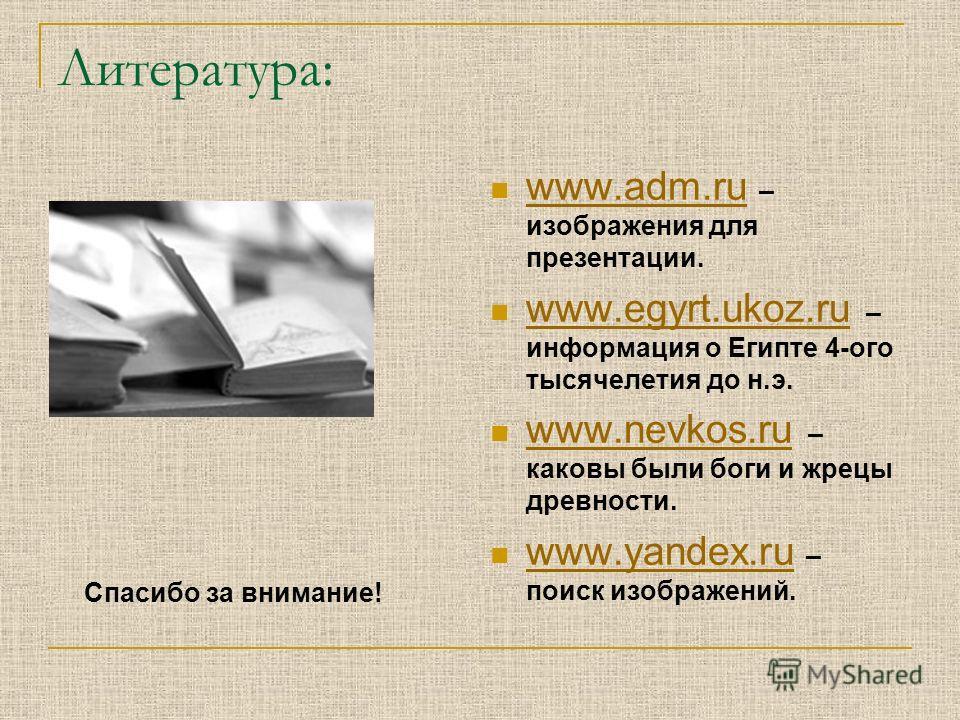 Литература: www.adm.ru – изображения для презентации. www.adm.ru www.egyrt.ukoz.ru – информация о Египте 4-ого тысячелетия до н.э. www.egyrt.ukoz.ru www.nevkos.ru – каковы были боги и жрецы древности. www.nevkos.ru www.yandex.ru – поиск изображений.