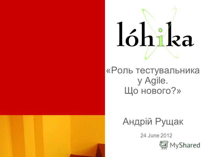 «Роль тестувальника у Agile. Що нового?» Андрій Рущак 24 June 2012