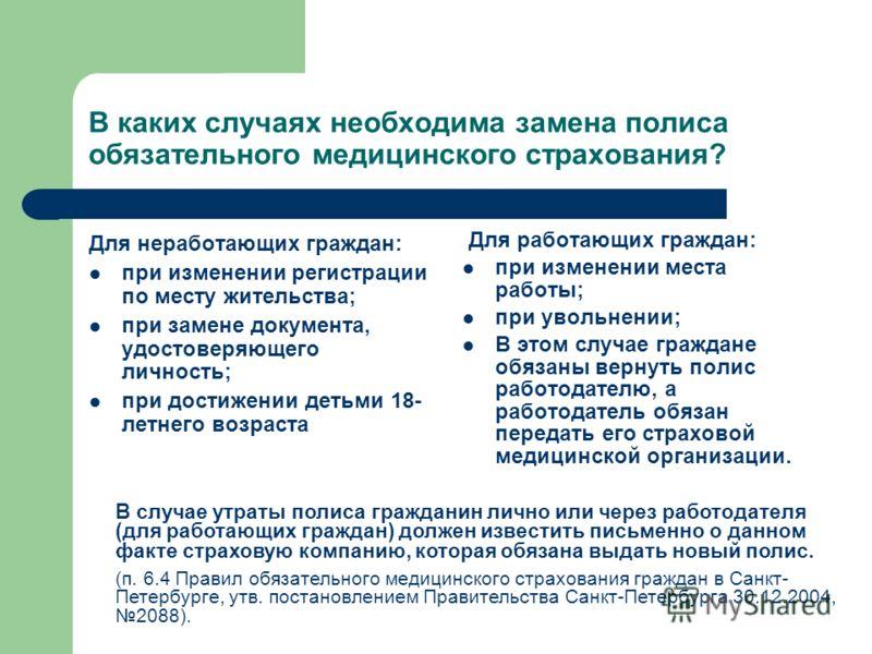 В каких случаях необходима замена полиса обязательного медицинского страхования? Для неработающих граждан: при изменении регистрации по месту жительства; при замене документа, удостоверяющего личность; при достижении детьми 18- летнего возраста Для р