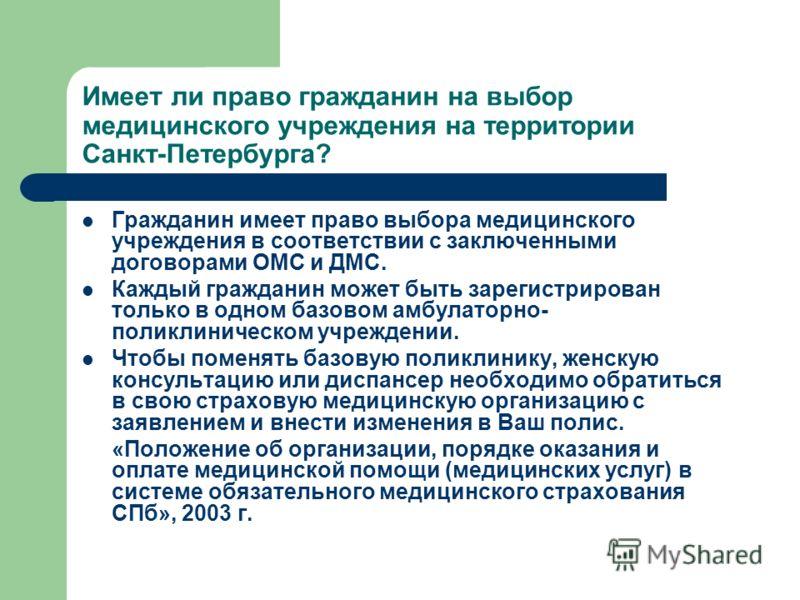 Имеет ли право гражданин на выбор медицинского учреждения на территории Санкт-Петербурга? Гражданин имеет право выбора медицинского учреждения в соответствии с заключенными договорами ОМС и ДМС. Каждый гражданин может быть зарегистрирован только в од