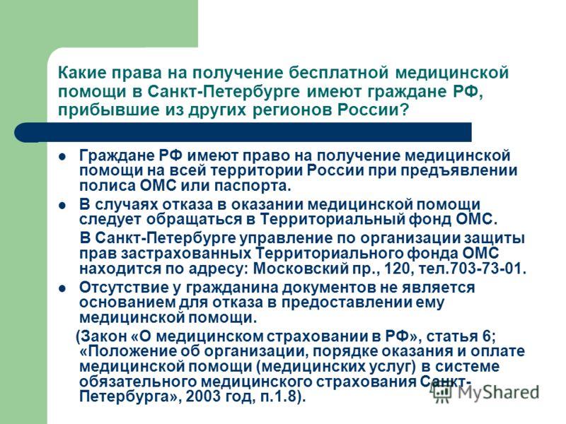 Какие права на получение бесплатной медицинской помощи в Санкт-Петербурге имеют граждане РФ, прибывшие из других регионов России? Граждане РФ имеют право на получение медицинской помощи на всей территории России при предъявлении полиса ОМС или паспор