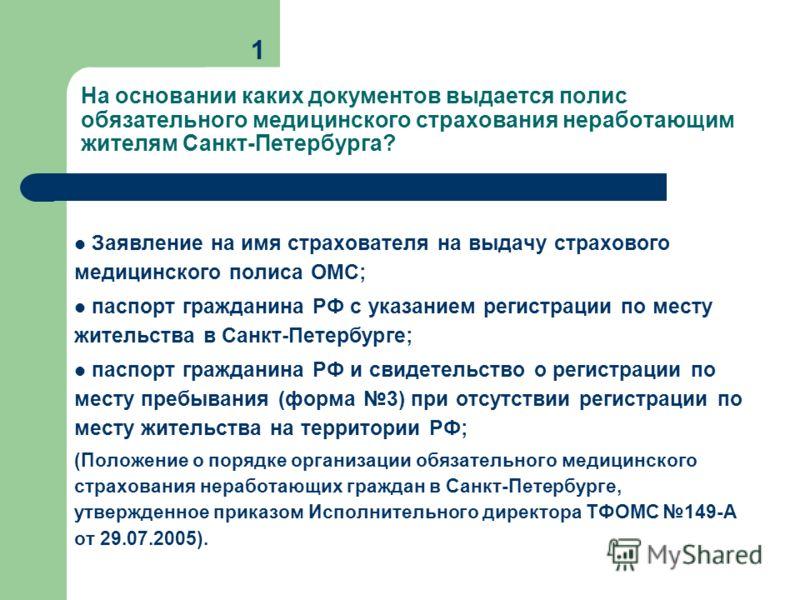 Заявление на имя страхователя на выдачу страхового медицинского полиса ОМС; паспорт гражданина РФ с указанием регистрации по месту жительства в Санкт-Петербурге; паспорт гражданина РФ и свидетельство о регистрации по месту пребывания (форма 3) при от