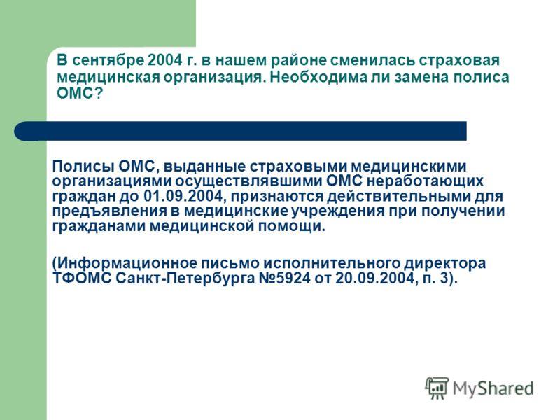 Полисы ОМС, выданные страховыми медицинскими организациями осуществлявшими ОМС неработающих граждан до 01.09.2004, признаются действительными для предъявления в медицинские учреждения при получении гражданами медицинской помощи. (Информационное письм