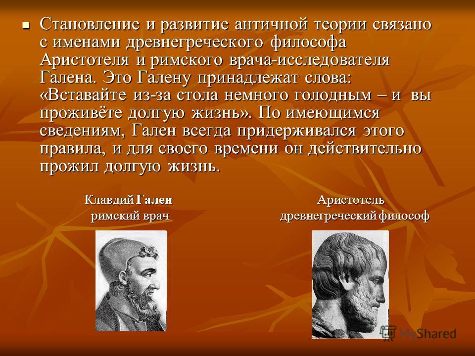 Становление и развитие античной теории связано с именами древнегреческого философа Аристотеля и римского врача-исследователя Галена. Это Галену принадлежат слова: «Вставайте из-за стола немного голодным – и вы проживёте долгую жизнь». По имеющимся св