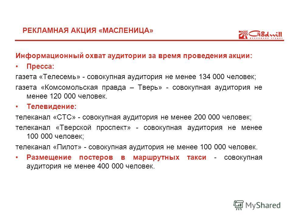 Информационный охват аудитории за время проведения акции: Пресса: газета «Телесемь» - совокупная аудитория не менее 134 000 человек; газета «Комсомольская правда – Тверь» - совокупная аудитория не менее 120 000 человек. Телевидение: телеканал «СТС» -
