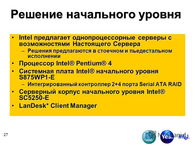 27 Решение начального уровня Intel предлагает однопроцессорные серверы с возможностями Настоящего СервераIntel предлагает однопроцессорные серверы с возможностями Настоящего Сервера –Решения предлагаются в стоечном и пьедестальном исполнении Процессо