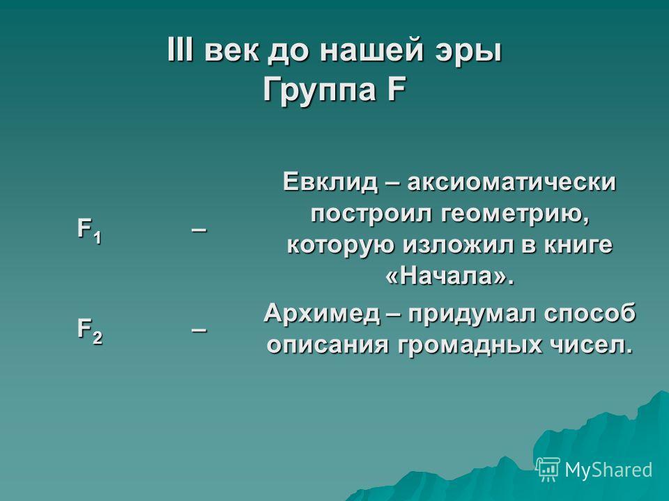 III век до нашей эры Группа F F1F1F1F1– Евклид – аксиоматически построил геометрию, которую изложил в книге «Начала». F2F2F2F2– Архимед – придумал способ описания громадных чисел.