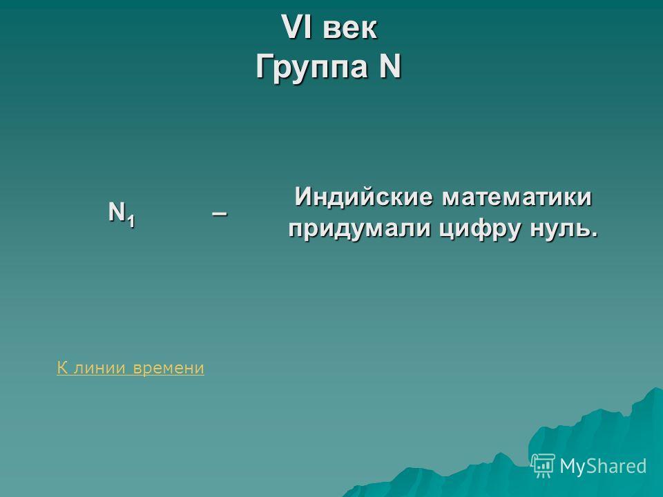 VI век Группа N N1N1N1N1– Индийские математики придумали цифру нуль. К линии времени
