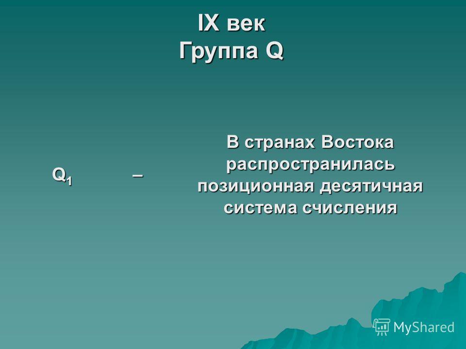 IX век Группа Q Q1Q1Q1Q1– В странах Востока распространилась позиционная десятичная система счисления