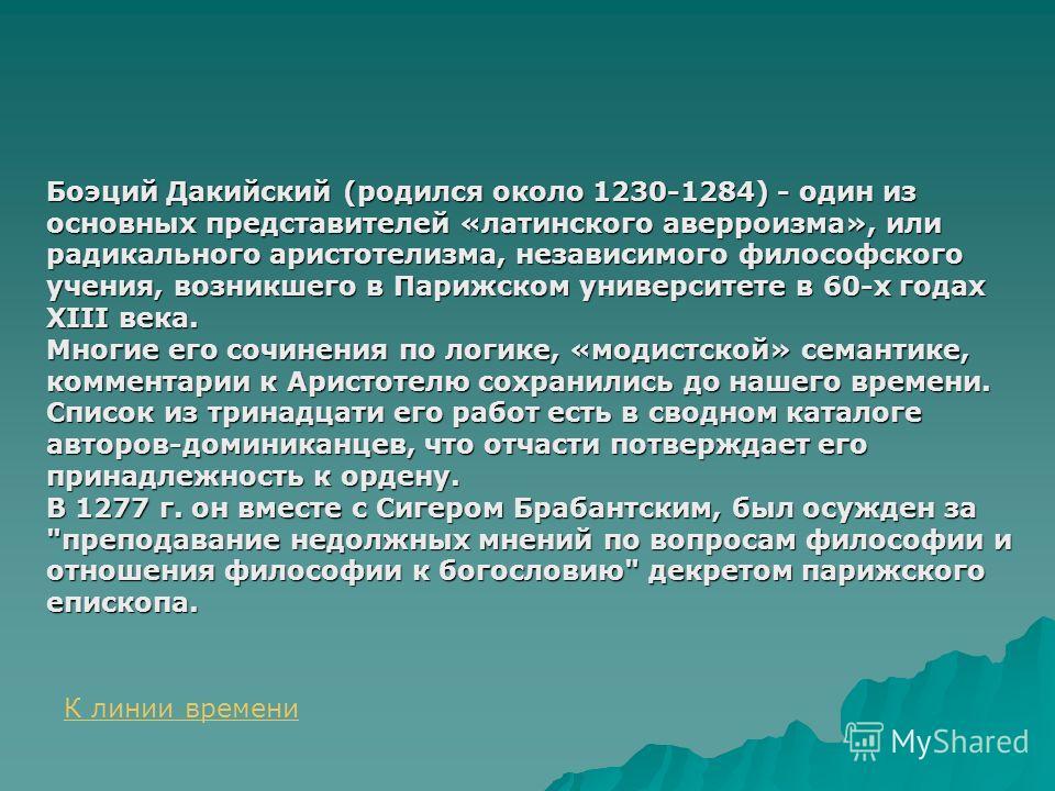Боэций Дакийский (родился около 1230-1284) - один из основных представителей «латинского аверроизма», или радикального аристотелизма, независимого философского учения, возникшего в Парижском университете в 60-х годах XIII века. Многие его сочинения п