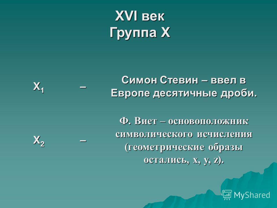XVI век Группа X X1X1X1X1– Симон Стевин – ввел в Европе десятичные дроби. X2X2X2X2– Ф. Виет – основоположник символического исчисления (геометрические образы остались, x, y, z).