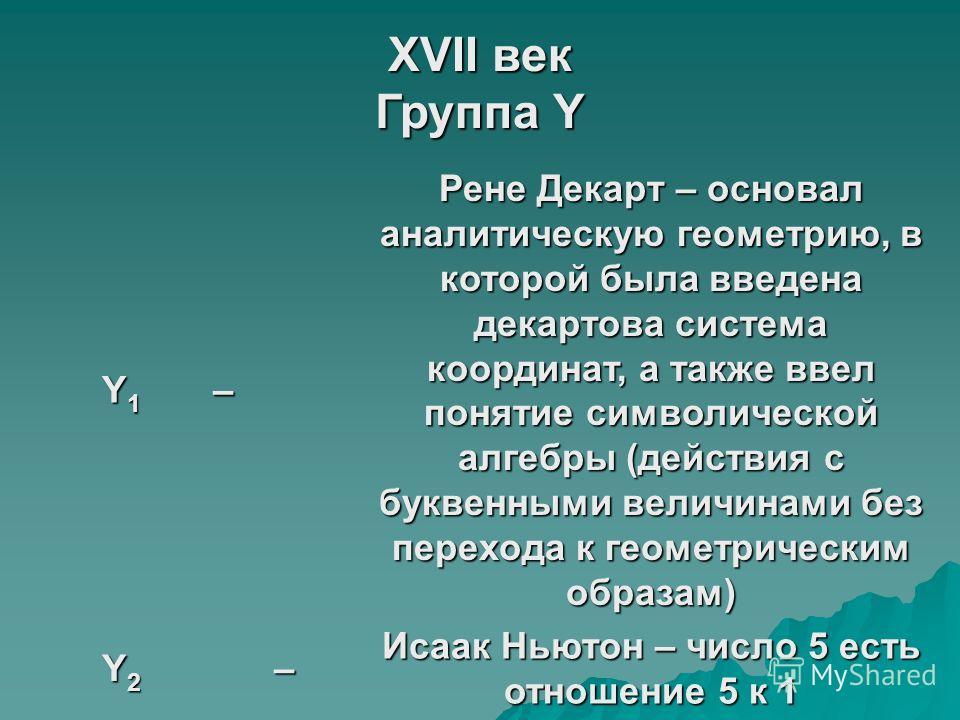 XVII век Группа Y Y1Y1Y1Y1– Рене Декарт – основал аналитическую геометрию, в которой была введена декартова система координат, а также ввел понятие символической алгебры (действия с буквенными величинами без перехода к геометрическим образам) Y2Y2Y2Y