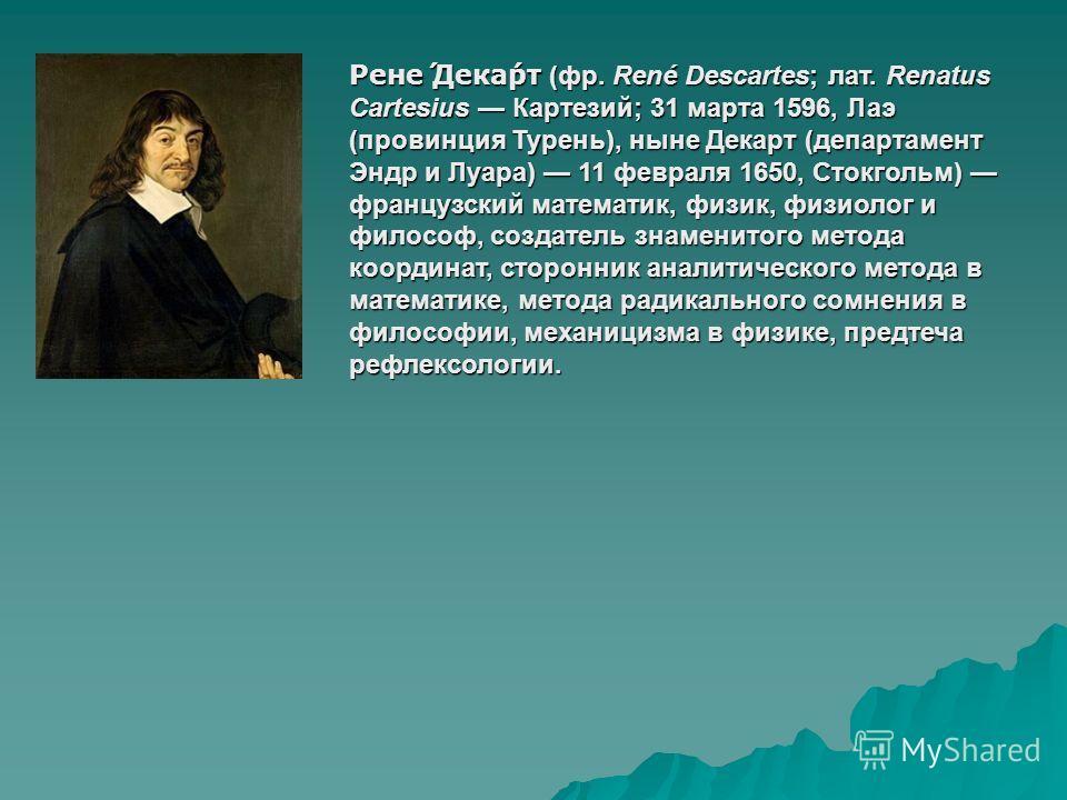 Рене́ Дека́рт (фр. René Descartes; лат. Renatus Cartesius Картезий; 31 марта 1596, Лаэ (провинция Турень), ныне Декарт (департамент Эндр и Луара) 11 февраля 1650, Стокгольм) французский математик, физик, физиолог и философ, создатель знаменитого мето