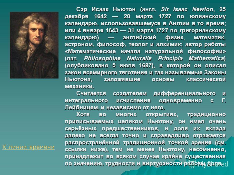 Сэр Исаак Ньютон (англ. Sir Isaac Newton, 25 декабря 1642 20 марта 1727 по юлианскому календарю, использовавшемуся в Англии в то время; или 4 января 1643 31 марта 1727 по григорианскому календарю) английский физик, математик, астроном, философ, теоло