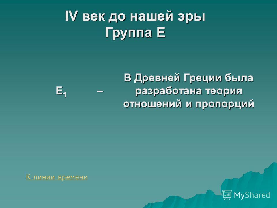 IV век до нашей эры Группа E E1E1E1E1– В Древней Греции была разработана теория отношений и пропорций К линии времени