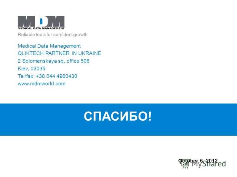 Reliable tools for confident growth July 21, 2012 Medical Data Management QLIKTECH PARTNER IN UKRAINE 2 Solomenskaya sq, office 506 Kiev, 03035 Tel/fax: +38 044 4960430 www.mdmworld.com СПАСИБО!