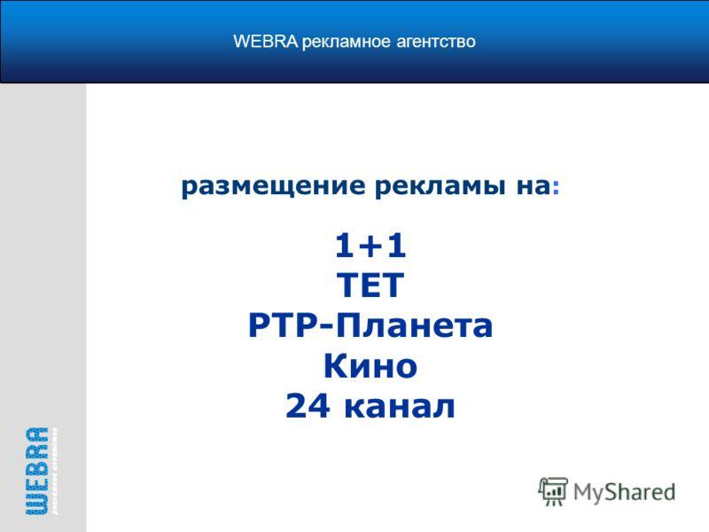 размещение рекламы на : 1+1 ТЕТ РТР-Планета Кино 24 канал WEBRA рекламное агентство
