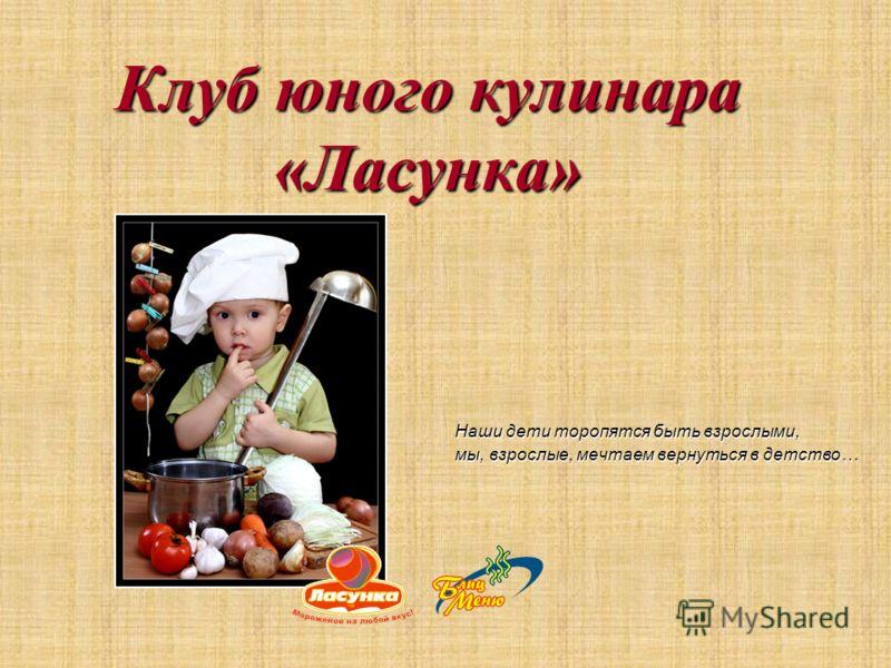 Клуб юного кулинара «Ласунка» Наши дети торопятся быть взрослыми, мы, взрослые, мечтаем вернуться в детство…