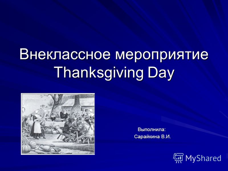Внеклассное мероприятие Thanksgiving Day Выполнила: Выполнила: Сарайкина В.И. Сарайкина В.И.