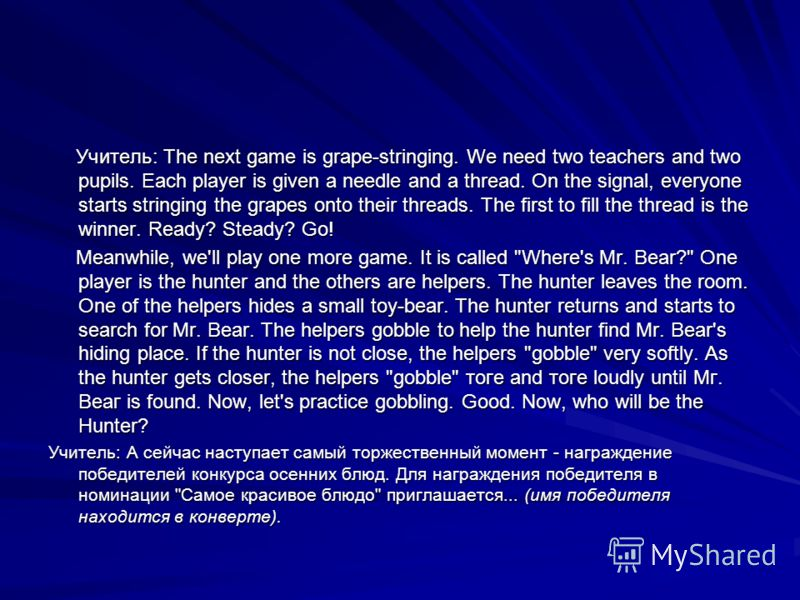 Учитель: The next game is grape-stringing. We need two teachers and two pupils. Each player is given a needle and a thread. On the signal, everyone starts stringing the grapes onto their threads. The first to fill the thread is the winner. Ready? Ste