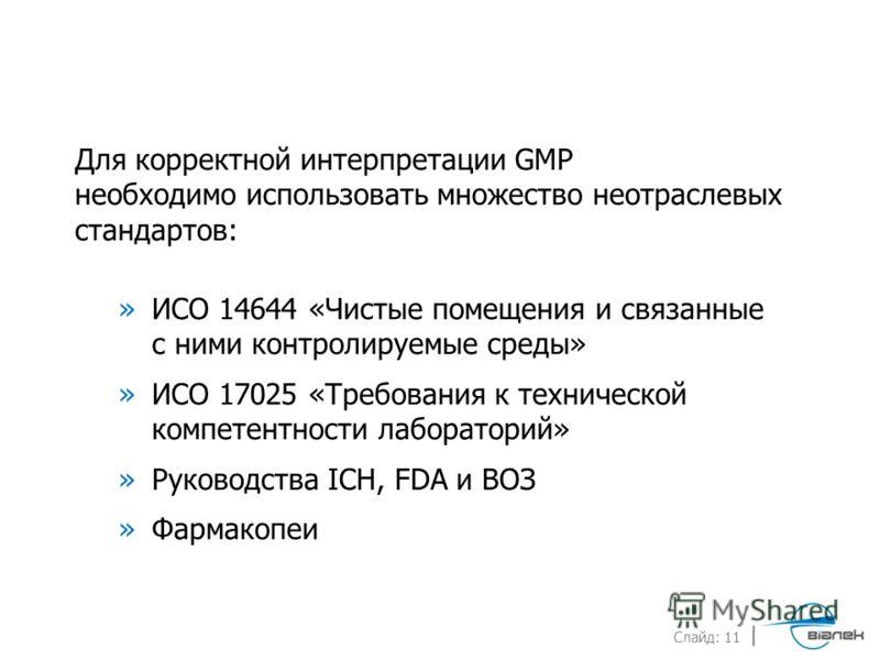 Слайд: 11 Для корректной интерпретации GMP необходимо использовать множество неотраслевых стандартов: »ИСО 14644 «Чистые помещения и связанные с ними контролируемые среды» »ИСО 17025 «Требования к технической компетентности лабораторий» »Руководства