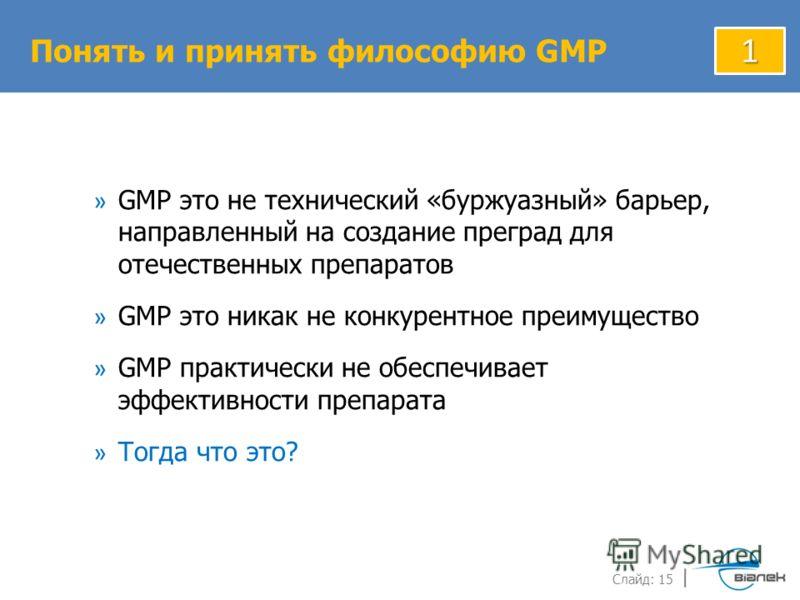 Слайд: 15 » GMP это не технический «буржуазный» барьер, направленный на создание преград для отечественных препаратов » GMP это никак не конкурентное преимущество » GMP практически не обеспечивает эффективности препарата » Тогда что это? Понять и при