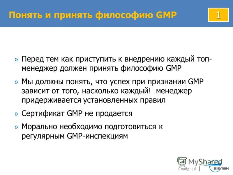 Слайд: 16 » Перед тем как приступить к внедрению каждый топ- менеджер должен принять философию GMP » Мы должны понять, что успех при признании GMP зависит от того, насколько каждый! менеджер придерживается установленных правил » Сертификат GMP не про