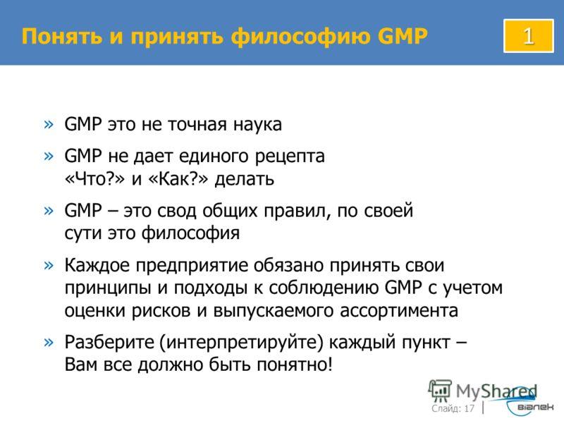 Слайд: 17 »GMP это не точная наука »GMP не дает единого рецепта «Что?» и «Как?» делать »GMP – это свод общих правил, по своей сути это философия »Каждое предприятие обязано принять свои принципы и подходы к соблюдению GMP с учетом оценки рисков и вып