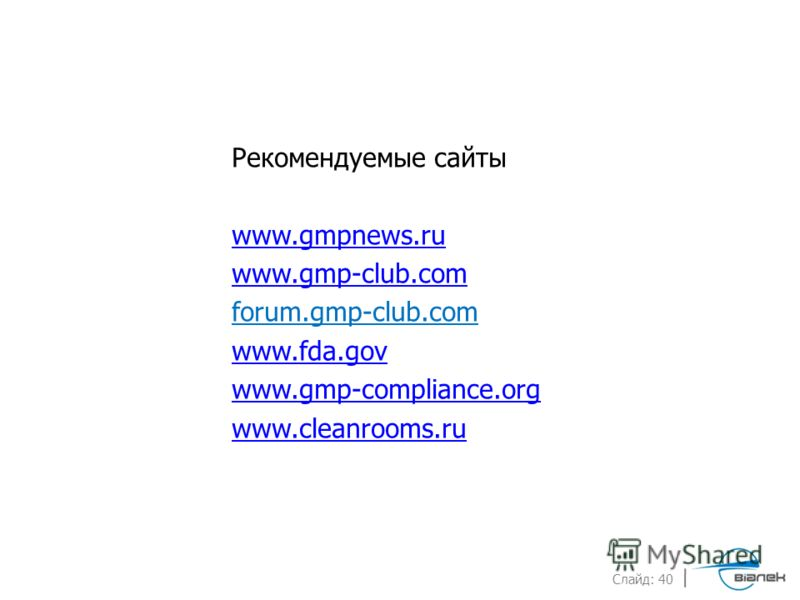 Слайд: 40 Рекомендуемые сайты www.gmpnews.ru www.gmp-club.com forum.gmp-club.com www.fda.gov www.gmp-compliance.org www.cleanrooms.ru
