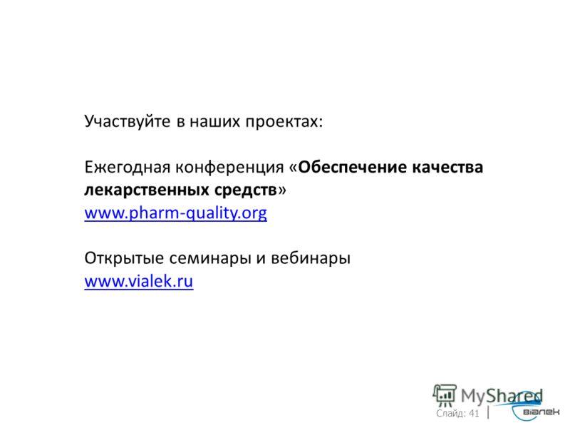 Слайд: 41 Участвуйте в наших проектах: Ежегодная конференция «Обеспечение качества лекарственных средств» www.pharm-quality.org Открытые семинары и вебинары www.vialek.ru