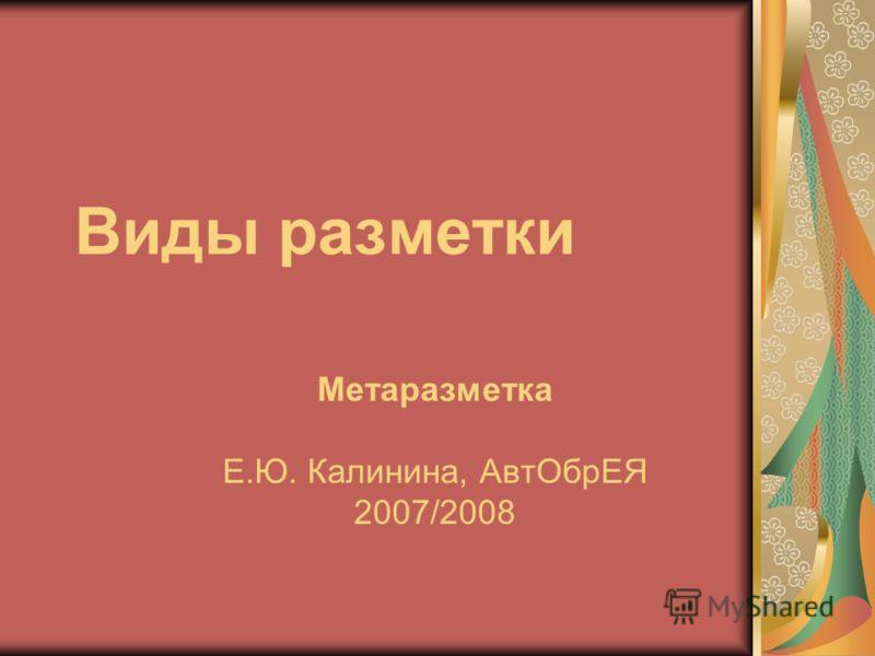 Виды разметки Метаразметка Е.Ю. Калинина, АвтОбрЕЯ 2007/2008
