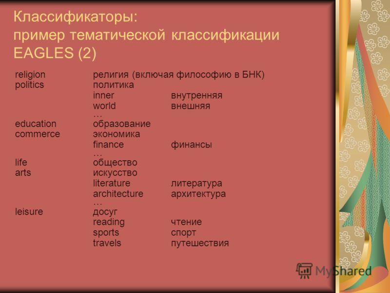 Классификаторы: пример тематической классификации EAGLES (2) religionрелигия (включая философию в БНК) politicsполитика innerвнутренняя worldвнешняя … educationобразование commerce экономика financeфинансы … lifeобщество artsискусство literatureлитер