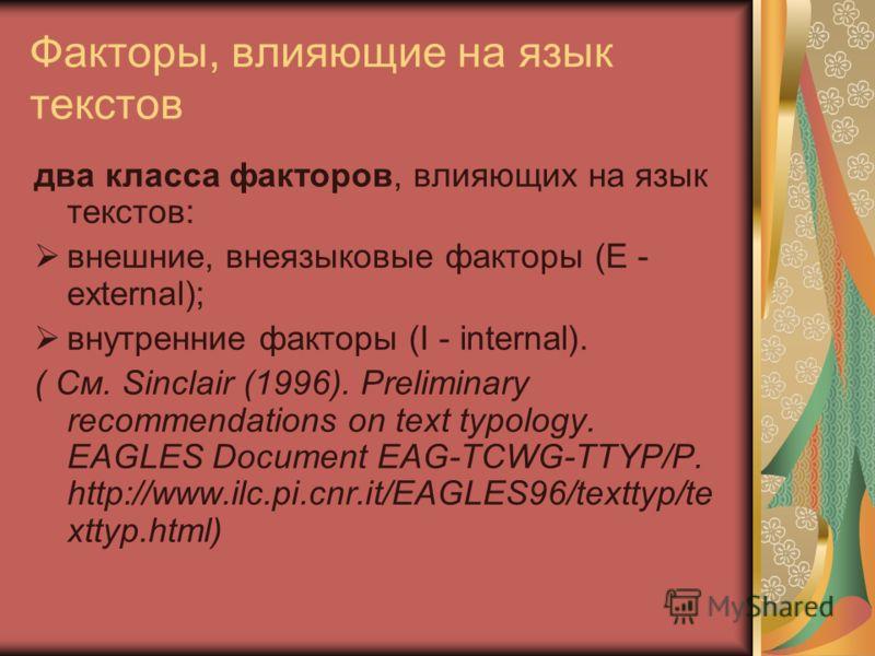 Факторы, влияющие на язык текстов два класса факторов, влияющих на язык текстов: внешние, внеязыковые факторы (E - external); внутренние факторы (I - internal). ( См. Sinclair (1996). Preliminary recommendations on text typology. EAGLES Document EAG-