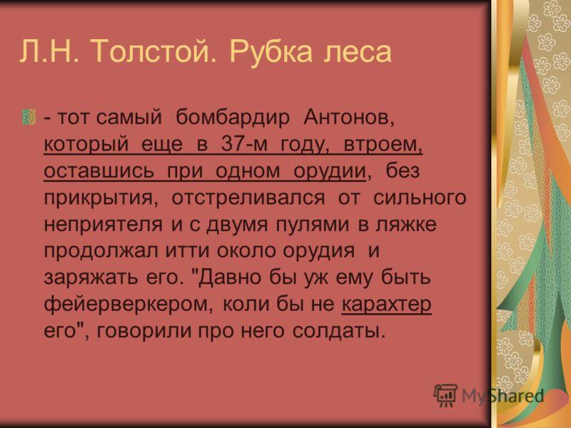 Л.Н. Толстой. Рубка леса - тот самый бомбардир Антонов, который еще в 37-м году, втроем, оставшись при одном орудии, без прикрытия, отстреливался от сильного неприятеля и с двумя пулями в ляжке продолжал итти около орудия и заряжать его.