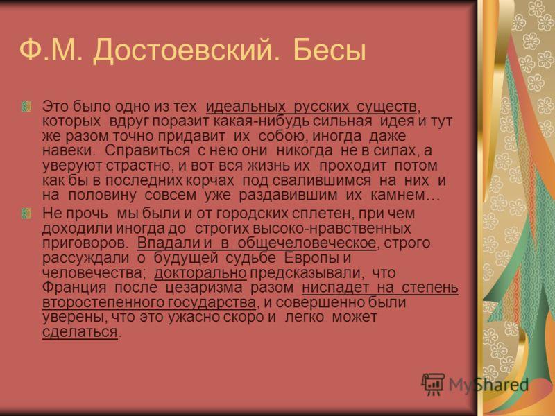 Ф.М. Достоевский. Бесы Это было одно из тех идеальных русских существ, которых вдруг поразит какая-нибудь сильная идея и тут же разом точно придавит их собою, иногда даже навеки. Справиться с нею они никогда не в силах, а уверуют страстно, и вот вся
