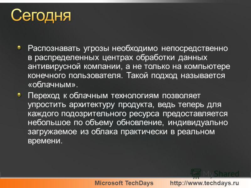 Microsoft TechDayshttp://www.techdays.ru Распознавать угрозы необходимо непосредственно в распределенных центрах обработки данных антивирусной компании, а не только на компьютере конечного пользователя. Такой подход называется «облачным». Переход к о