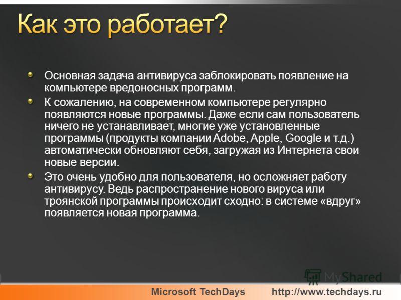 Microsoft TechDayshttp://www.techdays.ru Основная задача антивируса заблокировать появление на компьютере вредоносных программ. К сожалению, на современном компьютере регулярно появляются новые программы. Даже если сам пользователь ничего не устанавл