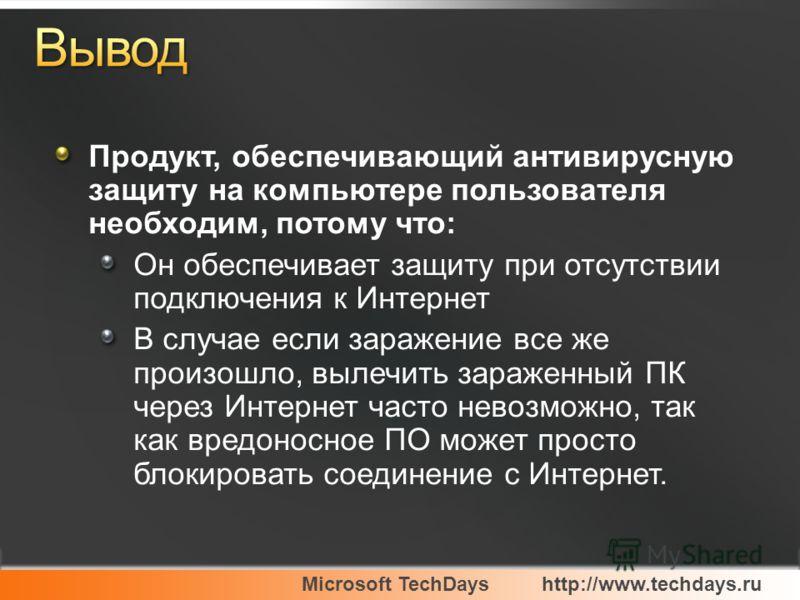 Microsoft TechDayshttp://www.techdays.ru Продукт, обеспечивающий антивирусную защиту на компьютере пользователя необходим, потому что: Он обеспечивает защиту при отсутствии подключения к Интернет В случае если заражение все же произошло, вылечить зар