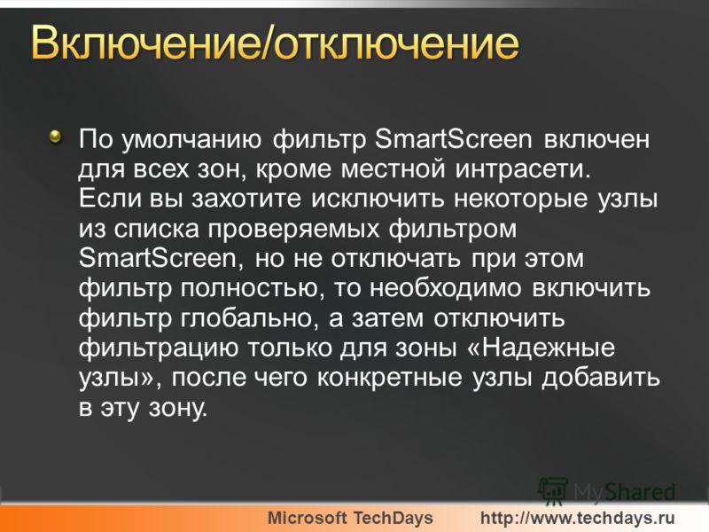 Microsoft TechDayshttp://www.techdays.ru По умолчанию фильтр SmartScreen включен для всех зон, кроме местной интрасети. Если вы захотите исключить некоторые узлы из списка проверяемых фильтром SmartScreen, но не отключать при этом фильтр полностью, т