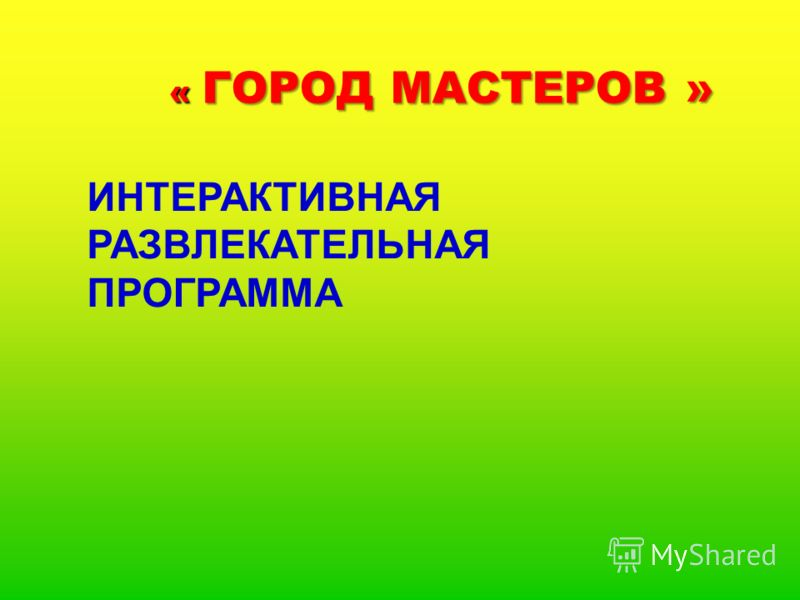 « ГОРОД МАСТЕРОВ » « ГОРОД МАСТЕРОВ » ИНТЕРАКТИВНАЯ РАЗВЛЕКАТЕЛЬНАЯ ПРОГРАММА