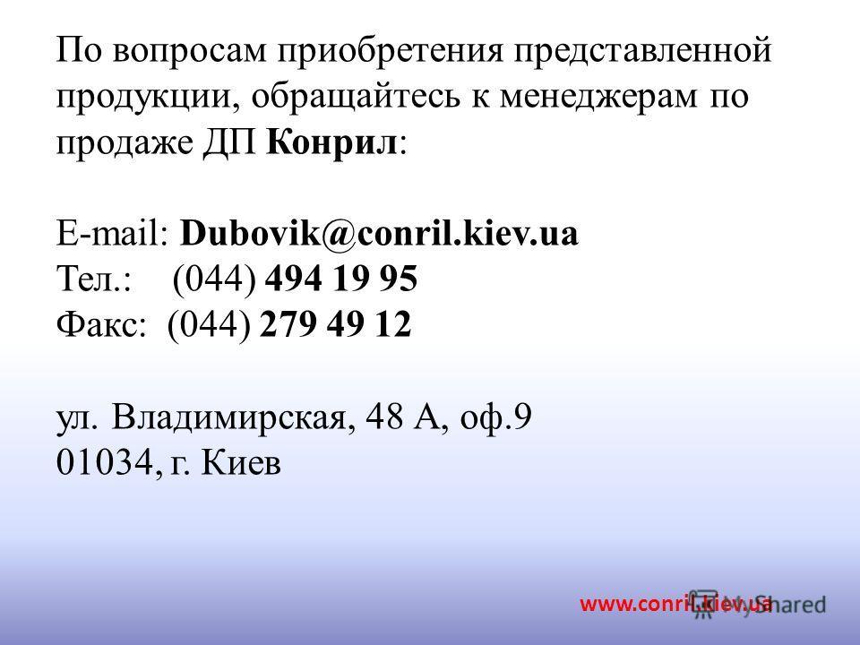 По вопросам приобретения представленной продукции, обращайтесь к менеджерам по продаже ДП Конрил: E-mail: Dubovik@conril.kiev.ua Тел.: (044) 494 19 95 Факс: (044) 279 49 12 ул. Владимирская, 48 А, оф.9 01034, г. Киев www.conril.kiev.ua