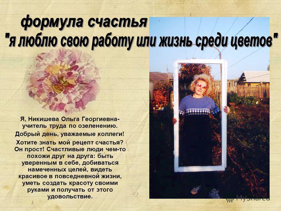 Я, Никишева Ольга Георгиевна- учитель труда по озеленению. Добрый день, уважаемые коллеги! Хотите знать мой рецепт счастья? Он прост! Счастливые люди чем-то похожи друг на друга: быть уверенным в себе, добиваться намеченных целей, видеть красивое в п