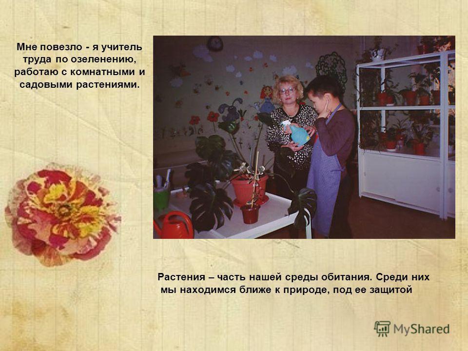Мне повезло - я учитель труда по озеленению, работаю с комнатными и садовыми растениями. Растения – часть нашей среды обитания. Среди них мы находимся ближе к природе, под ее защитой